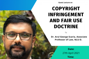 GUEST LECTURE  ON COPYRIGHT INFRINGEMENT AND FAIR USE DOCTRINE DR. ARUL GEORGE SCARIA – WORLD IP DAY CELEBRATIONS BY THE CENTRE FOR INTELLECTUAL RESEARCH & ADVOCACY